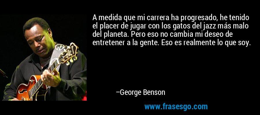 A medida que mi carrera ha progresado, he tenido el placer de jugar con los gatos del jazz más malo del planeta. Pero eso no cambia mi deseo de entretener a la gente. Eso es realmente lo que soy. – George Benson