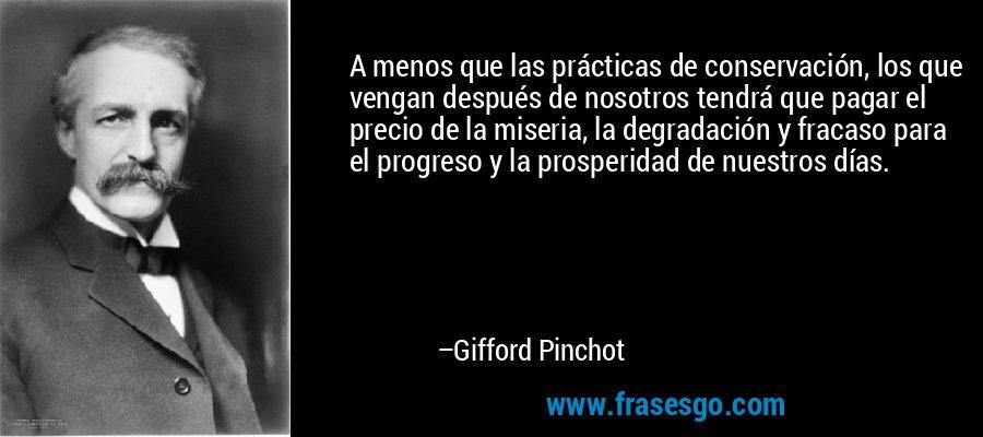A menos que las prácticas de conservación, los que vengan después de nosotros tendrá que pagar el precio de la miseria, la degradación y fracaso para el progreso y la prosperidad de nuestros días. – Gifford Pinchot