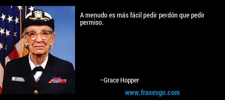 A menudo es más fácil pedir perdón que pedir permiso. – Grace Hopper