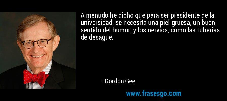 A menudo he dicho que para ser presidente de la universidad, se necesita una piel gruesa, un buen sentido del humor, y los nervios, como las tuberías de desagüe. – Gordon Gee