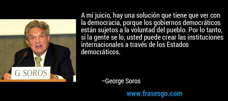 A mi juicio, hay una solución que tiene que ver con la democracia, porque los gobiernos democráticos están sujetos a la voluntad del pueblo. Por lo tanto, si la gente se lo, usted puede crear las instituciones internacionales a través de los Estados democráticos. – George Soros