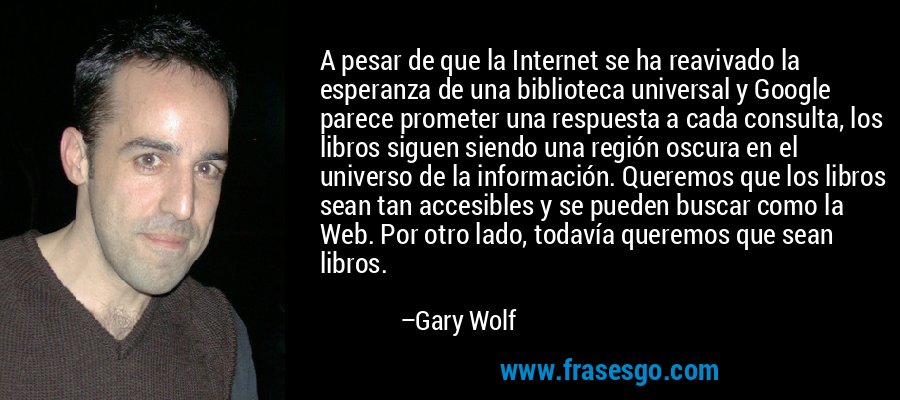 A pesar de que la Internet se ha reavivado la esperanza de una biblioteca universal y Google parece prometer una respuesta a cada consulta, los libros siguen siendo una región oscura en el universo de la información. Queremos que los libros sean tan accesibles y se pueden buscar como la Web. Por otro lado, todavía queremos que sean libros. – Gary Wolf
