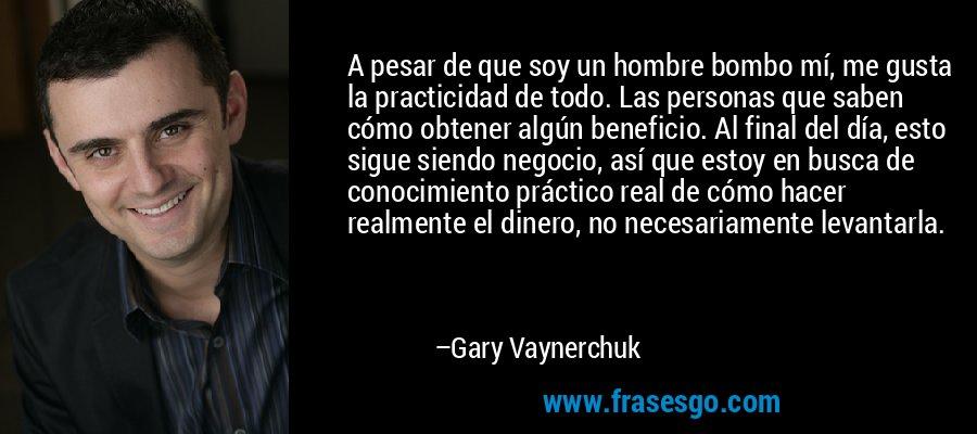 A pesar de que soy un hombre bombo mí, me gusta la practicidad de todo. Las personas que saben cómo obtener algún beneficio. Al final del día, esto sigue siendo negocio, así que estoy en busca de conocimiento práctico real de cómo hacer realmente el dinero, no necesariamente levantarla. – Gary Vaynerchuk