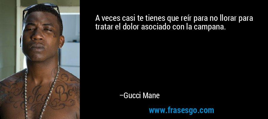 A veces casi te tienes que reír para no llorar para tratar el dolor asociado con la campana. – Gucci Mane