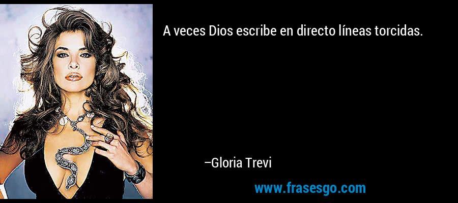 A veces Dios escribe en directo líneas torcidas. – Gloria Trevi