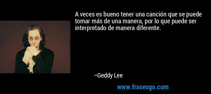 A veces es bueno tener una canción que se puede tomar más de una manera, por lo que puede ser interpretado de manera diferente. – Geddy Lee