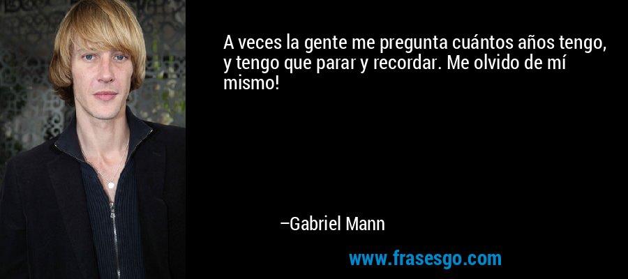 A veces la gente me pregunta cuántos años tengo, y tengo que parar y recordar. Me olvido de mí mismo! – Gabriel Mann