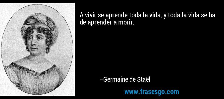 A vivir se aprende toda la vida, y toda la vida se ha de aprender a morir. – Germaine de Staël