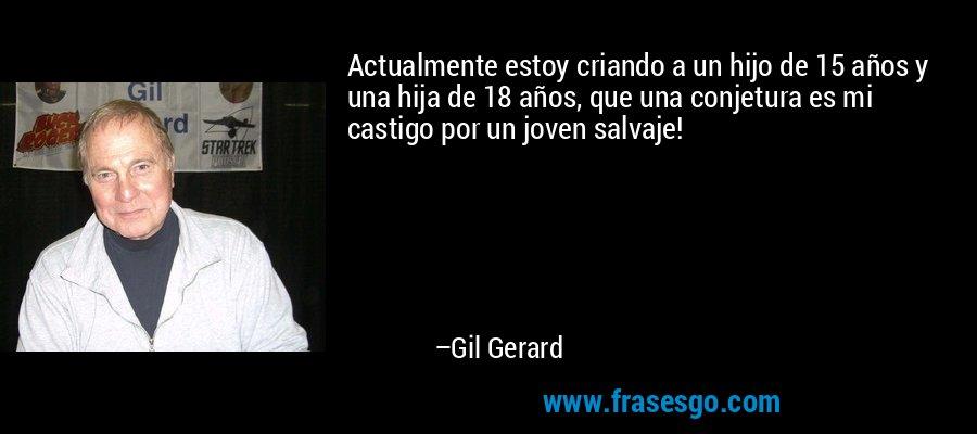Actualmente estoy criando a un hijo de 15 años y una hija de 18 años, que una conjetura es mi castigo por un joven salvaje! – Gil Gerard
