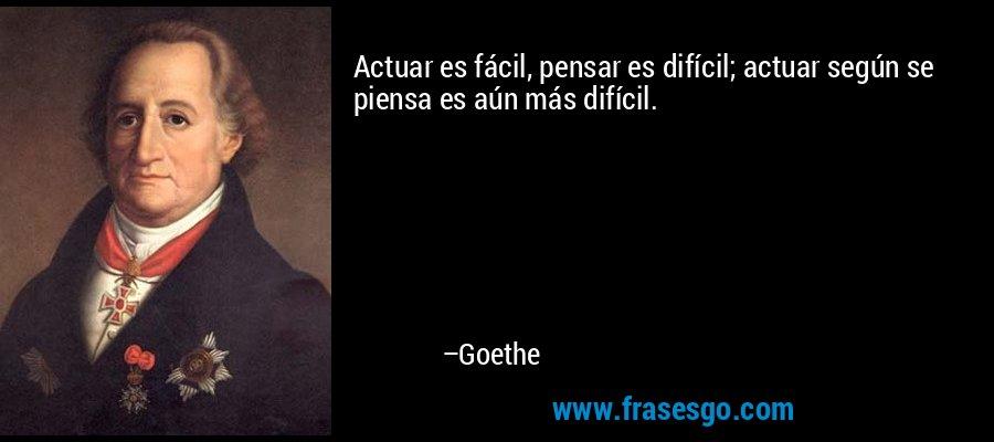 Actuar es fácil, pensar es difícil; actuar según se piensa es aún más difícil. – Goethe