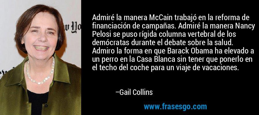 Admiré la manera McCain trabajó en la reforma de financiación de campañas. Admiré la manera Nancy Pelosi se puso rígida columna vertebral de los demócratas durante el debate sobre la salud. Admiro la forma en que Barack Obama ha elevado a un perro en la Casa Blanca sin tener que ponerlo en el techo del coche para un viaje de vacaciones. – Gail Collins