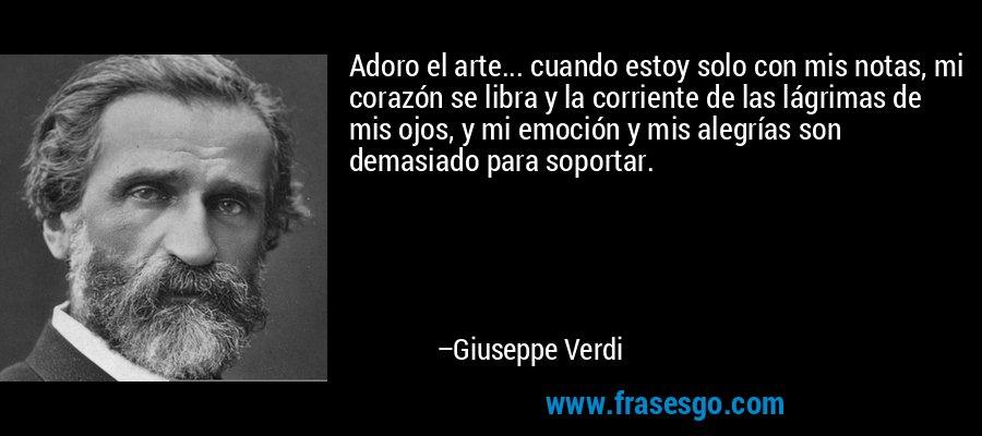 Adoro el arte... cuando estoy solo con mis notas, mi corazón se libra y la corriente de las lágrimas de mis ojos, y mi emoción y mis alegrías son demasiado para soportar. – Giuseppe Verdi