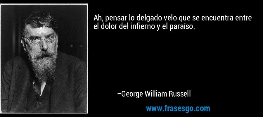 Ah, pensar lo delgado velo que se encuentra entre el dolor del infierno y el paraíso. – George William Russell