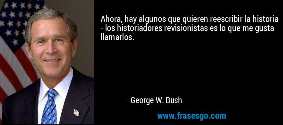Ahora, hay algunos que quieren reescribir la historia - los historiadores revisionistas es lo que me gusta llamarlos. – George W. Bush