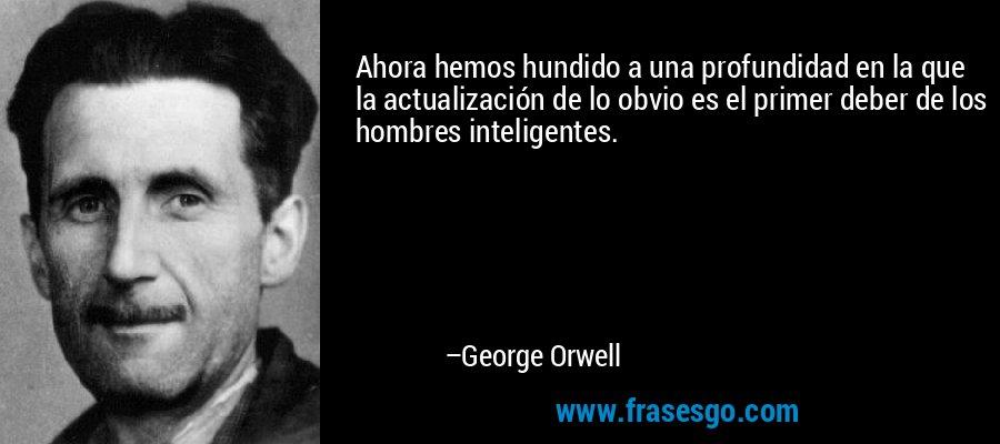 Ahora hemos hundido a una profundidad en la que la actualización de lo obvio es el primer deber de los hombres inteligentes. – George Orwell