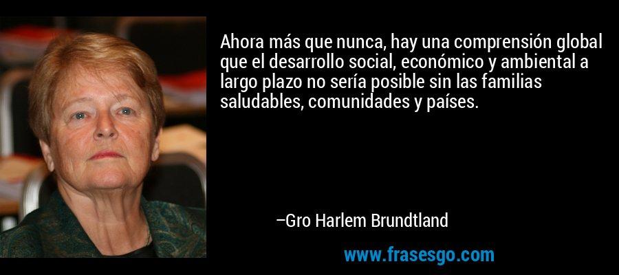 Ahora más que nunca, hay una comprensión global que el desarrollo social, económico y ambiental a largo plazo no sería posible sin las familias saludables, comunidades y países. – Gro Harlem Brundtland