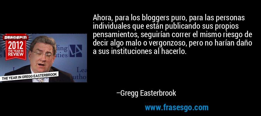 Ahora, para los bloggers puro, para las personas individuales que están publicando sus propios pensamientos, seguirían correr el mismo riesgo de decir algo malo o vergonzoso, pero no harían daño a sus instituciones al hacerlo. – Gregg Easterbrook