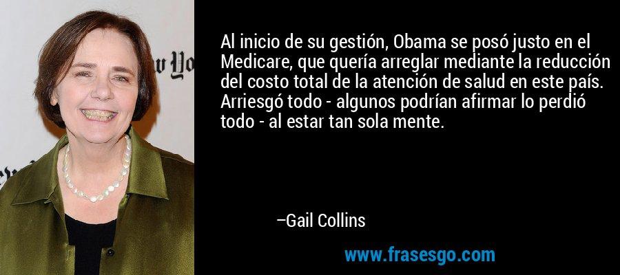 Al inicio de su gestión, Obama se posó justo en el Medicare, que quería arreglar mediante la reducción del costo total de la atención de salud en este país. Arriesgó todo - algunos podrían afirmar lo perdió todo - al estar tan sola mente. – Gail Collins