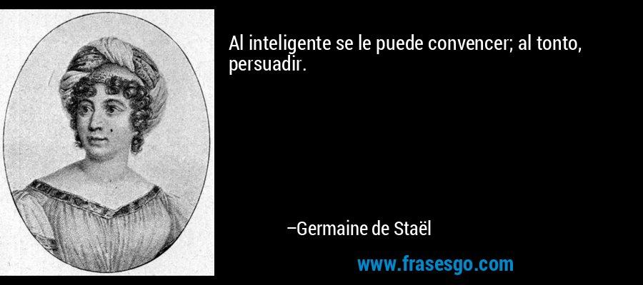 Al inteligente se le puede convencer; al tonto, persuadir. – Germaine de Staël