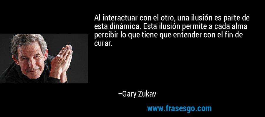 Al interactuar con el otro, una ilusión es parte de esta dinámica. Esta ilusión permite a cada alma percibir lo que tiene que entender con el fin de curar. – Gary Zukav