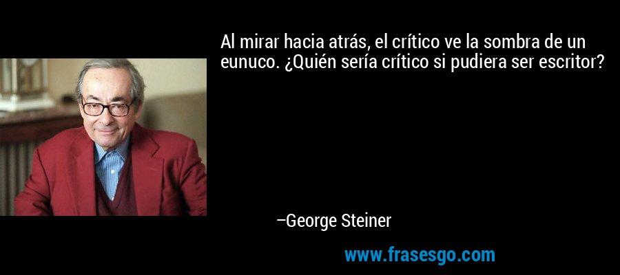 Al mirar hacia atrás, el crítico ve la sombra de un eunuco. ¿Quién sería crítico si pudiera ser escritor? – George Steiner