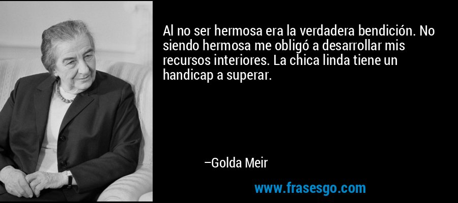 Al no ser hermosa era la verdadera bendición. No siendo hermosa me obligó a desarrollar mis recursos interiores. La chica linda tiene un handicap a superar. – Golda Meir