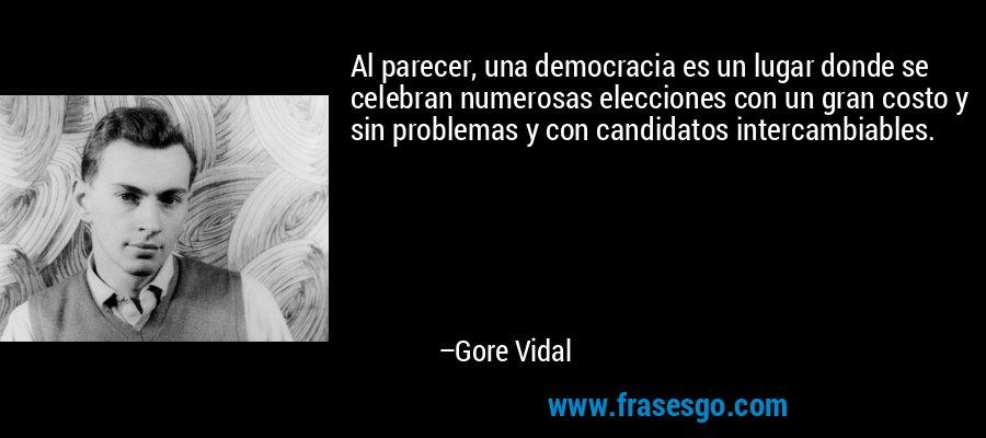 Al parecer, una democracia es un lugar donde se celebran numerosas elecciones con un gran costo y sin problemas y con candidatos intercambiables. – Gore Vidal