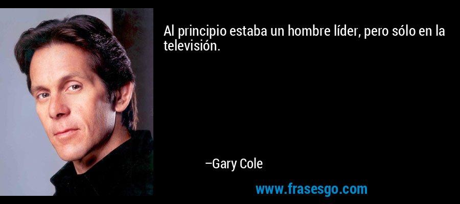 Al principio estaba un hombre líder, pero sólo en la televisión. – Gary Cole