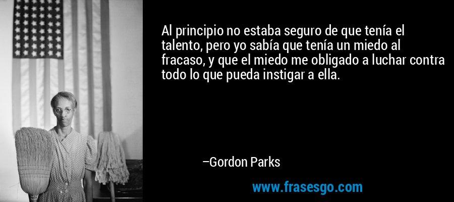 Al principio no estaba seguro de que tenía el talento, pero yo sabía que tenía un miedo al fracaso, y que el miedo me obligado a luchar contra todo lo que pueda instigar a ella. – Gordon Parks