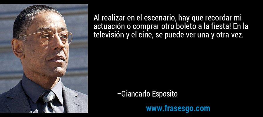 Al realizar en el escenario, hay que recordar mi actuación o comprar otro boleto a la fiesta! En la televisión y el cine, se puede ver una y otra vez. – Giancarlo Esposito
