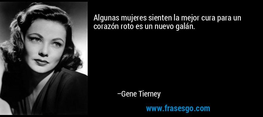 Algunas mujeres sienten la mejor cura para un corazón roto es un nuevo galán. – Gene Tierney