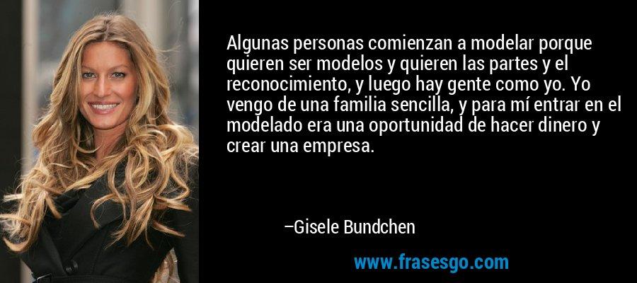 Algunas personas comienzan a modelar porque quieren ser modelos y quieren las partes y el reconocimiento, y luego hay gente como yo. Yo vengo de una familia sencilla, y para mí entrar en el modelado era una oportunidad de hacer dinero y crear una empresa. – Gisele Bundchen