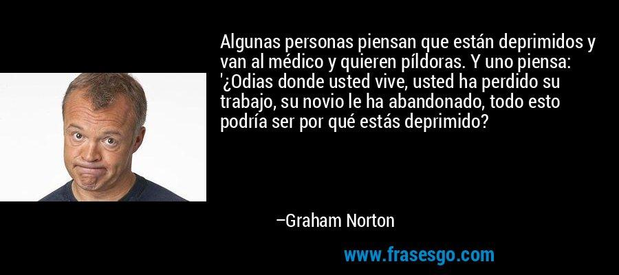 Algunas personas piensan que están deprimidos y van al médico y quieren píldoras. Y uno piensa: '¿Odias donde usted vive, usted ha perdido su trabajo, su novio le ha abandonado, todo esto podría ser por qué estás deprimido? – Graham Norton