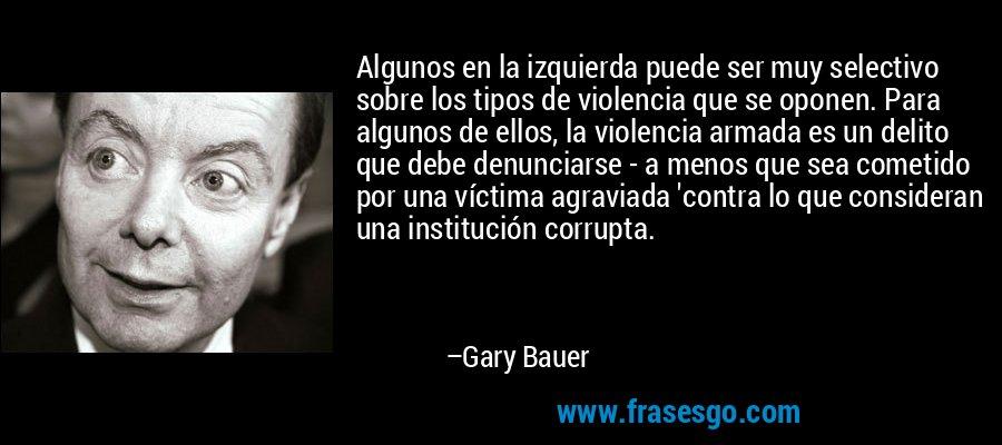Algunos en la izquierda puede ser muy selectivo sobre los tipos de violencia que se oponen. Para algunos de ellos, la violencia armada es un delito que debe denunciarse - a menos que sea cometido por una víctima agraviada 'contra lo que consideran una institución corrupta. – Gary Bauer