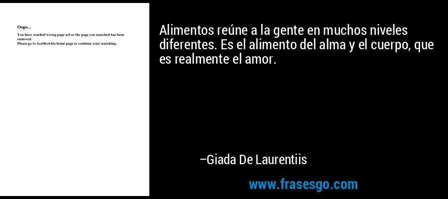 Alimentos reúne a la gente en muchos niveles diferentes. Es el alimento del alma y el cuerpo, que es realmente el amor. – Giada De Laurentiis