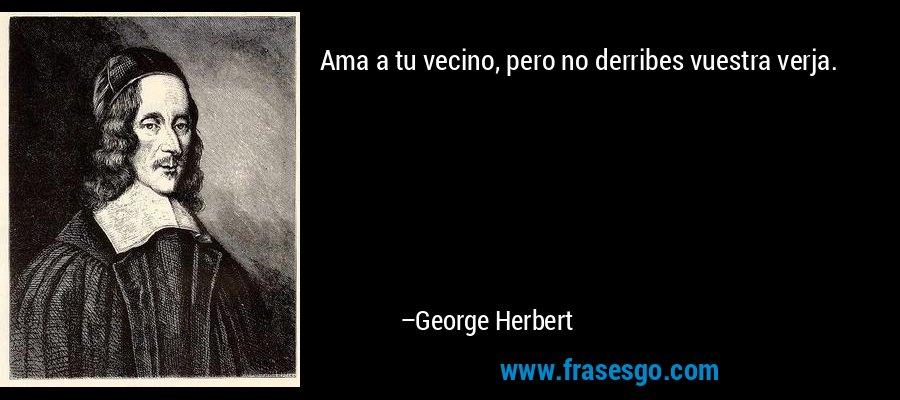 Ama a tu vecino, pero no derribes vuestra verja. – George Herbert
