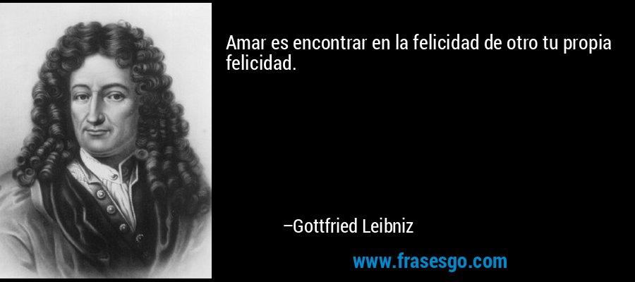 Amar es encontrar en la felicidad de otro tu propia felicidad. – Gottfried Leibniz