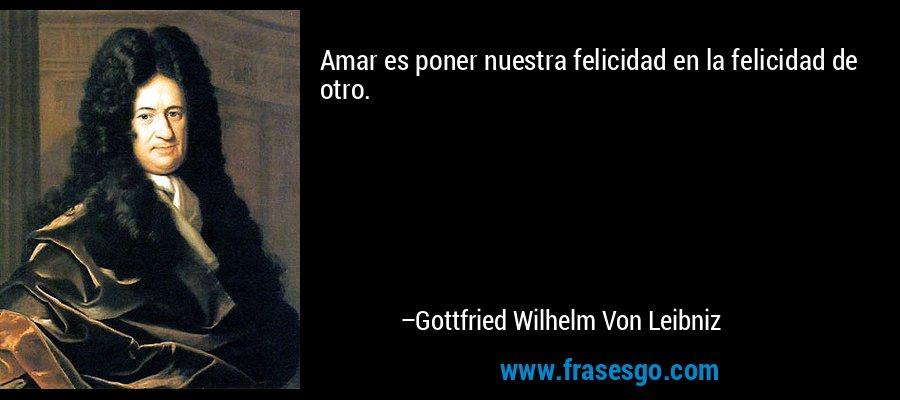 Amar es poner nuestra felicidad en la felicidad de otro. – Gottfried Wilhelm Von Leibniz