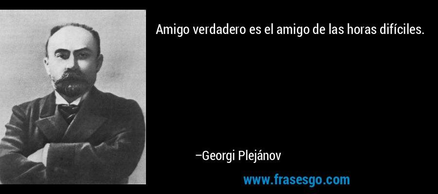 Amigo verdadero es el amigo de las horas difíciles. – Georgi Plejánov