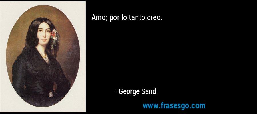 Amo; por lo tanto creo. – George Sand