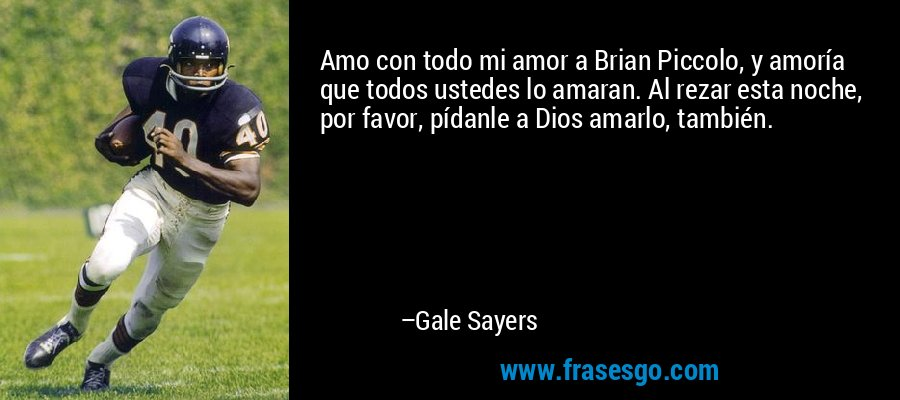 Amo con todo mi amor a Brian Piccolo, y amoría que todos ustedes lo amaran. Al rezar esta noche, por favor, pídanle a Dios amarlo, también. – Gale Sayers