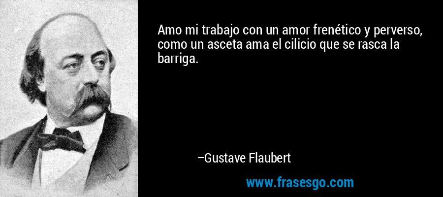 Amo mi trabajo con un amor frenético y perverso, como un asceta ama el cilicio que se rasca la barriga. – Gustave Flaubert