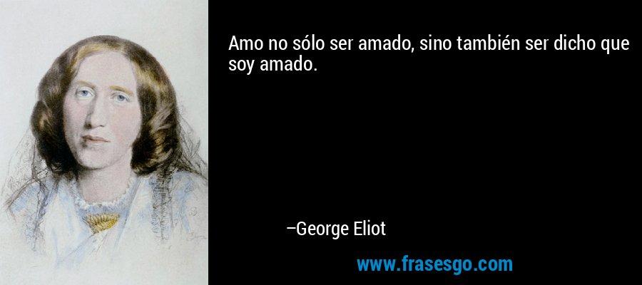 Amo no sólo ser amado, sino también ser dicho que soy amado. – George Eliot