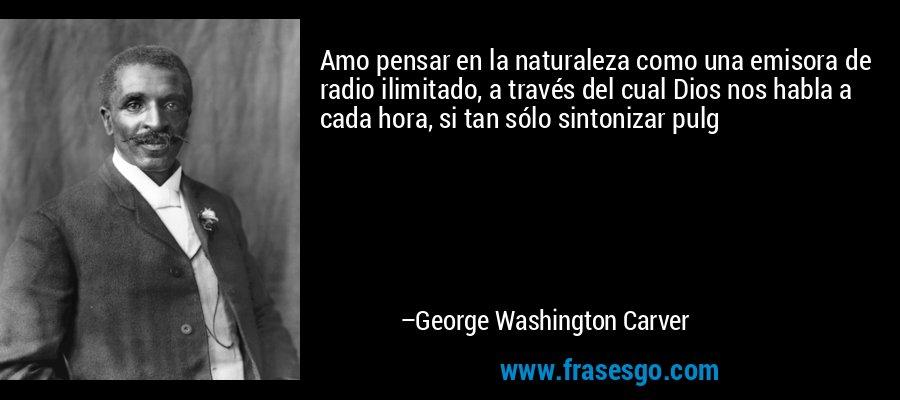 Amo pensar en la naturaleza como una emisora de radio ilimitado, a través del cual Dios nos habla a cada hora, si tan sólo sintonizar pulg – George Washington Carver