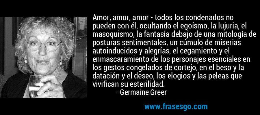 Amor, amor, amor - todos los condenados no pueden con él, ocultando el egoísmo, la lujuria, el masoquismo, la fantasía debajo de una mitología de posturas sentimentales, un cúmulo de miserias autoinducidos y alegrías, el cegamiento y el enmascaramiento de los personajes esenciales en los gestos congelados de cortejo, en el beso y la datación y el deseo, los elogios y las peleas que vivifican su esterilidad. – Germaine Greer