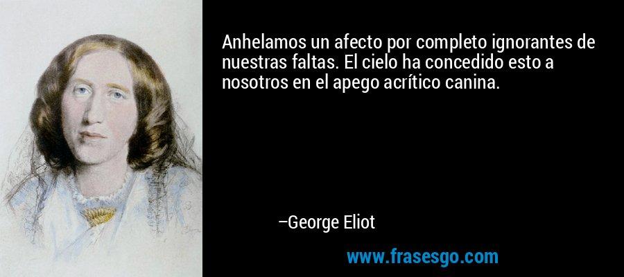 Anhelamos un afecto por completo ignorantes de nuestras faltas. El cielo ha concedido esto a nosotros en el apego acrítico canina. – George Eliot