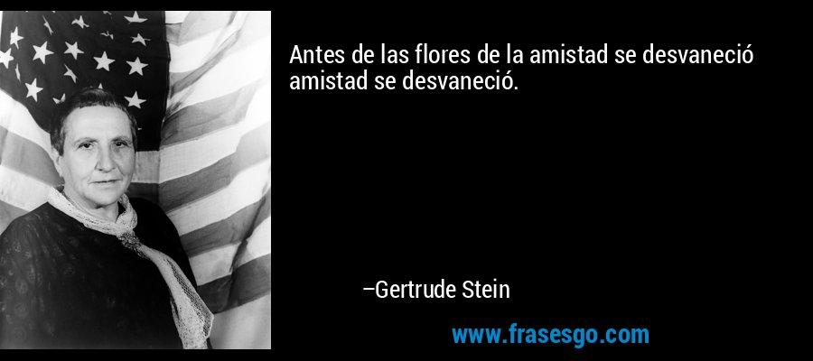 Antes de las flores de la amistad se desvaneció amistad se desvaneció. – Gertrude Stein