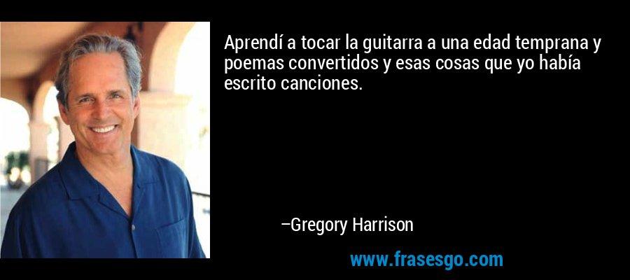 Aprendí a tocar la guitarra a una edad temprana y poemas convertidos y esas cosas que yo había escrito canciones. – Gregory Harrison