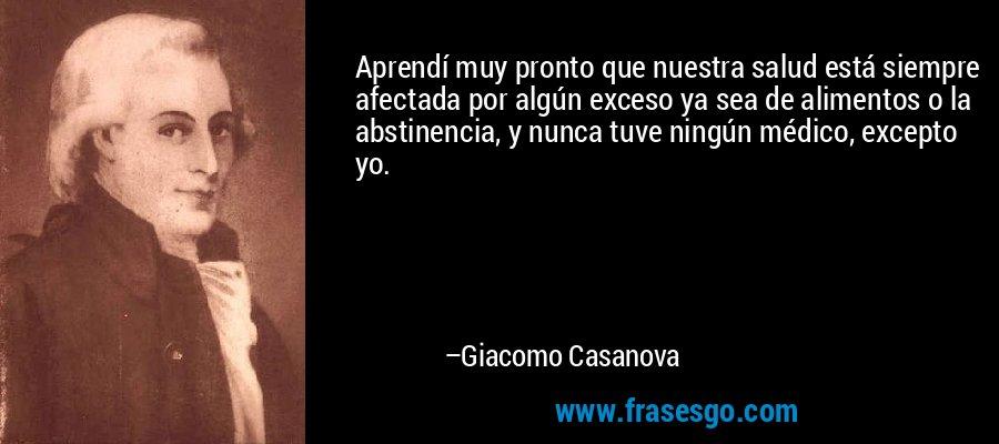 Aprendí muy pronto que nuestra salud está siempre afectada por algún exceso ya sea de alimentos o la abstinencia, y nunca tuve ningún médico, excepto yo. – Giacomo Casanova