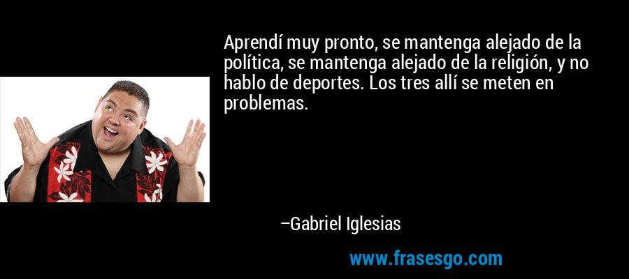 Aprendí muy pronto, se mantenga alejado de la política, se mantenga alejado de la religión, y no hablo de deportes. Los tres allí se meten en problemas. – Gabriel Iglesias